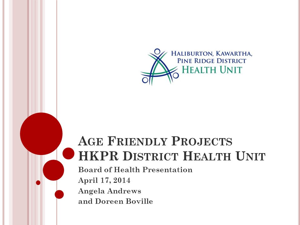 A GE F RIENDLY P ROJECTS HKPR D ISTRICT H EALTH U NIT Board of Health Presentation April 17, 2014 Angela Andrews and Doreen Boville