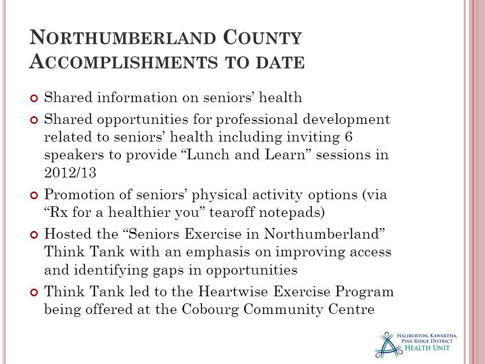 N ORTHUMBERLAND C OUNTY A CCOMPLISHMENTS TO DATE Shared information on seniors' health Shared opportunities for professional development related to seniors' health including inviting 6 speakers to provide Lunch and Learn sessions in 2012/13 Promotion of seniors' physical activity options (via Rx for a healthier you tearoff notepads) Hosted the Seniors Exercise in Northumberland Think Tank with an emphasis on improving access and identifying gaps in opportunities Think Tank led to the Heartwise Exercise Program being offered at the Cobourg Community Centre