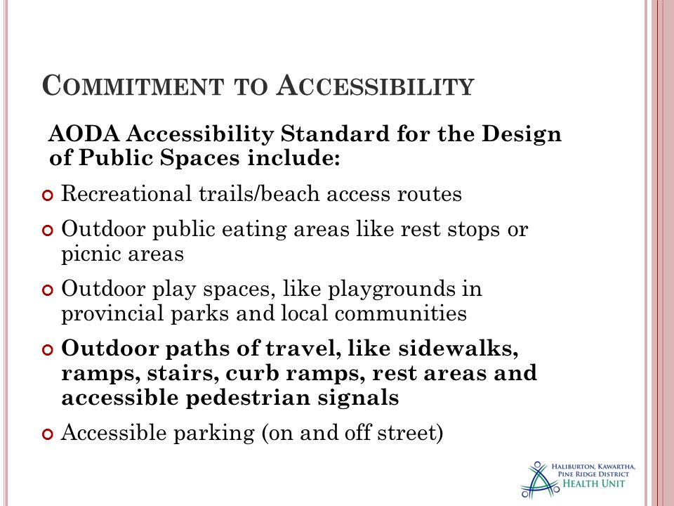 C OMMITMENT TO A CCESSIBILITY AODA Accessibility Standard for the Design of Public Spaces include: Recreational trails/beach access routes Outdoor public eating areas like rest stops or picnic areas Outdoor play spaces, like playgrounds in provincial parks and local communities Outdoor paths of travel, like sidewalks, ramps, stairs, curb ramps, rest areas and accessible pedestrian signals Accessible parking (on and off street)