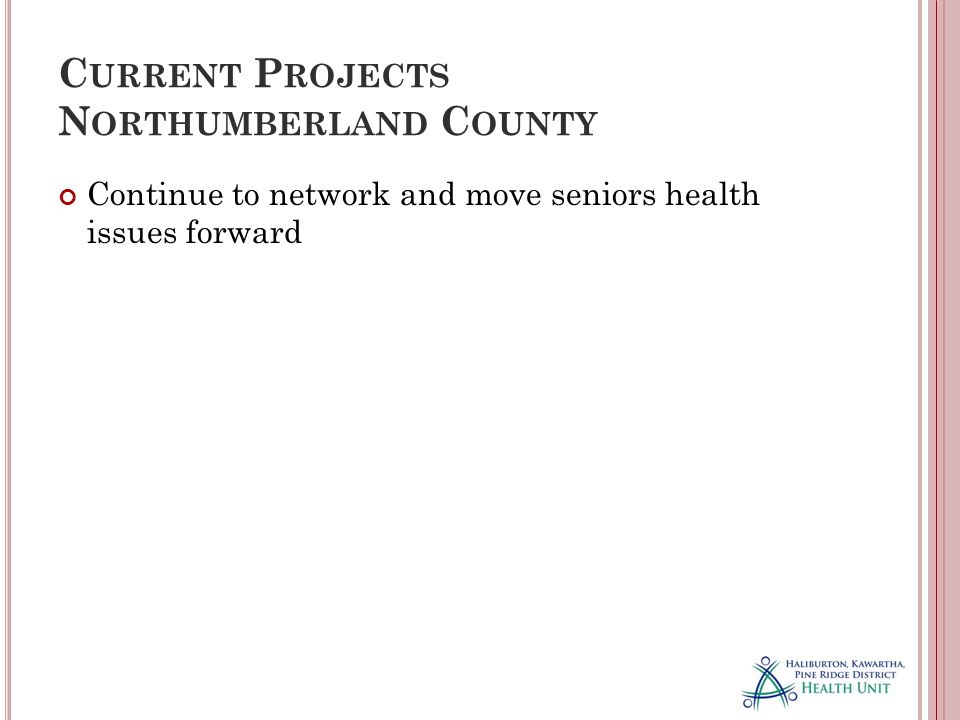 C URRENT P ROJECTS N ORTHUMBERLAND C OUNTY Continue to network and move seniors health issues forward