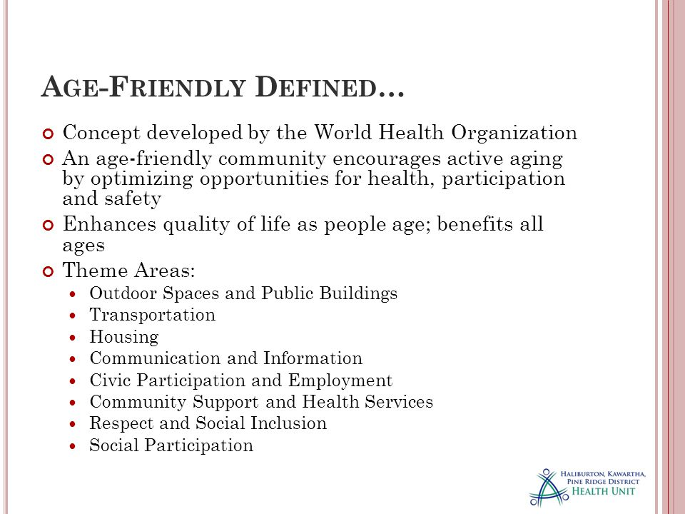A GE -F RIENDLY D EFINED … Concept developed by the World Health Organization An age-friendly community encourages active aging by optimizing opportunities for health, participation and safety Enhances quality of life as people age; benefits all ages Theme Areas: Outdoor Spaces and Public Buildings Transportation Housing Communication and Information Civic Participation and Employment Community Support and Health Services Respect and Social Inclusion Social Participation