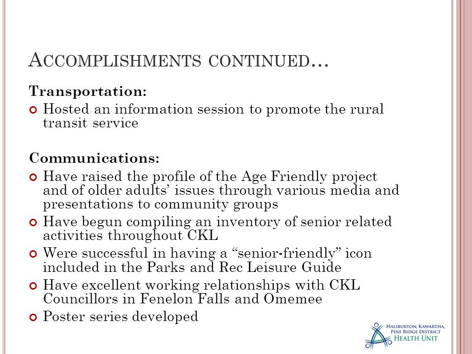 A CCOMPLISHMENTS CONTINUED … Transportation: Hosted an information session to promote the rural transit service Communications: Have raised the profile of the Age Friendly project and of older adults' issues through various media and presentations to community groups Have begun compiling an inventory of senior related activities throughout CKL Were successful in having a senior-friendly icon included in the Parks and Rec Leisure Guide Have excellent working relationships with CKL Councillors in Fenelon Falls and Omemee Poster series developed