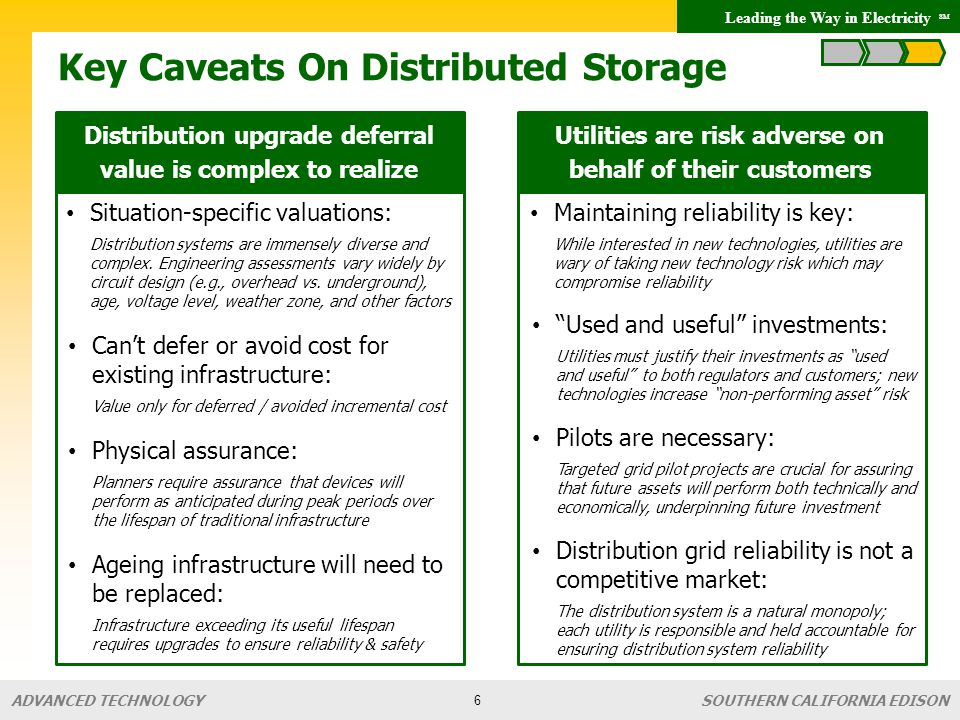 Leading the Way in Electricity SM SOUTHERN CALIFORNIA EDISON ADVANCED TECHNOLOGY Conclusions & Takeaways Applications Use storage applications (which bundle together all of the operational uses a device provides when sited in a particular location and managed in a specific way) as the operative concept for answering storage questions and performing economic analyses Distributed Storage Not one definition of distributed : applications vary widely based on location / operating profile Customers are utilities and / or end-users Will require more proof-of-concept piloting Valuation Tech costs need to come down (exact amount will depend on the application) Value is primarily monetized through avoided cost Be careful when claiming distribution system avoided or deferred cost – this very complex 7