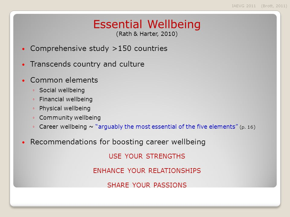 Essential Wellbeing (Rath & Harter, 2010) Comprehensive study >150 countries Transcends country and culture Common elements ◦Social wellbeing ◦Financial wellbeing ◦Physical wellbeing ◦Community wellbeing ◦Career wellbeing ~ arguably the most essential of the five elements (p.