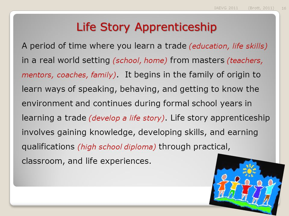 Life Story Apprenticeship A period of time where you learn a trade (education, life skills) in a real world setting (school, home) from masters (teachers, mentors, coaches, family).