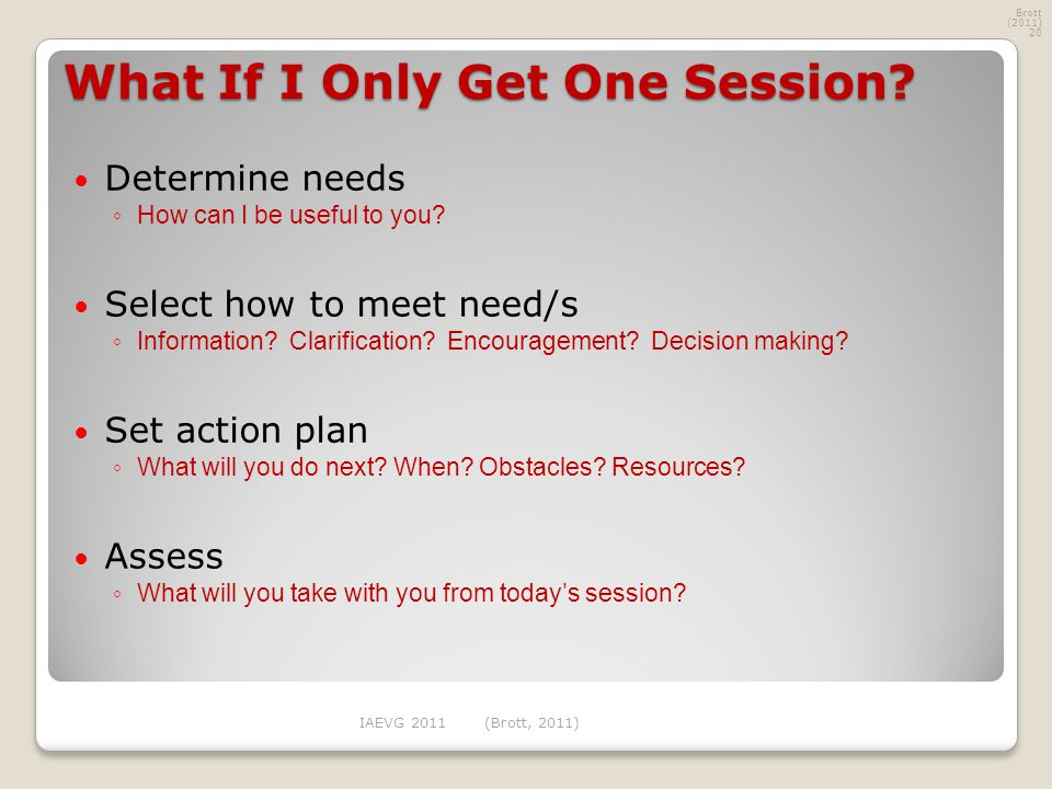 What If I Only Get One Session.Determine needs ◦ How can I be useful to you.