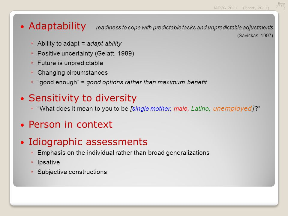 Adaptability readiness to cope with predictable tasks and unpredictable adjustments (Savickas, 1997) ◦ Ability to adapt = adapt ability ◦ Positive uncertainty (Gelatt, 1989) ◦ Future is unpredictable ◦ Changing circumstances ◦ good enough = good options rather than maximum benefit Sensitivity to diversity ◦ What does it mean to you to be [single mother, male, Latino, unemployed] ? Person in context Idiographic assessments ◦ Emphasis on the individual rather than broad generalizations ◦ Ipsative ◦ Subjective constructions Brott (2011) 8 IAEVG 2011(Brott, 2011)