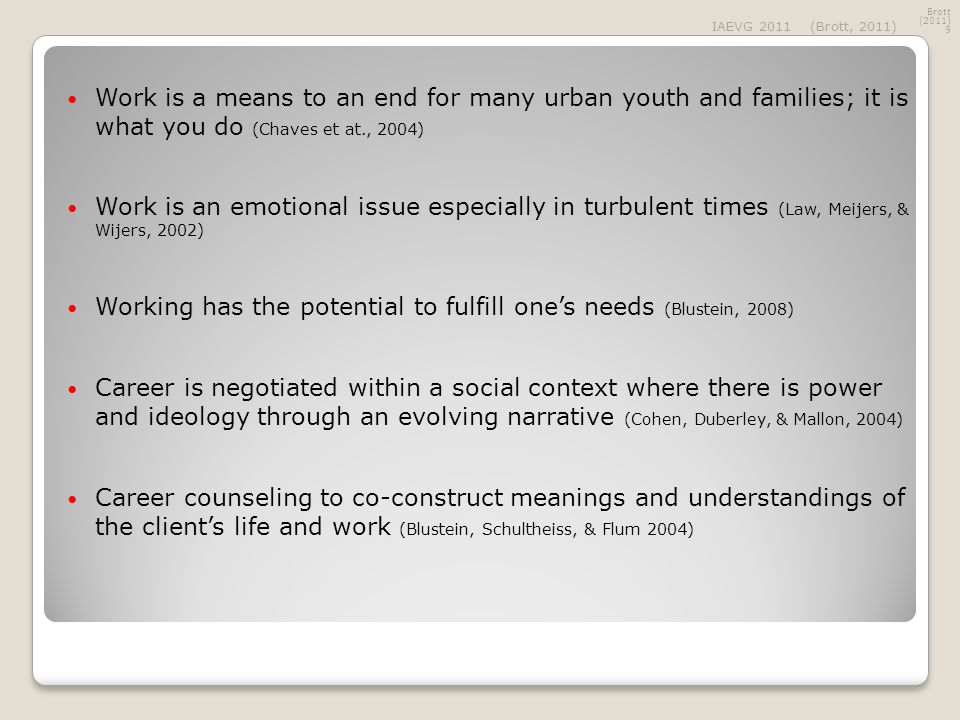 Work is a means to an end for many urban youth and families; it is what you do (Chaves et at., 2004) Work is an emotional issue especially in turbulent times (Law, Meijers, & Wijers, 2002) Working has the potential to fulfill one's needs (Blustein, 2008) Career is negotiated within a social context where there is power and ideology through an evolving narrative (Cohen, Duberley, & Mallon, 2004) Career counseling to co-construct meanings and understandings of the client's life and work (Blustein, Schultheiss, & Flum 2004) Brott (2011) 9 IAEVG 2011(Brott, 2011)