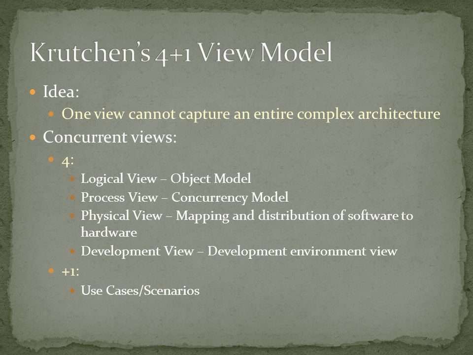 Idea: One view cannot capture an entire complex architecture Concurrent views: 4: Logical View – Object Model Process View – Concurrency Model Physical View – Mapping and distribution of software to hardware Development View – Development environment view +1: Use Cases/Scenarios