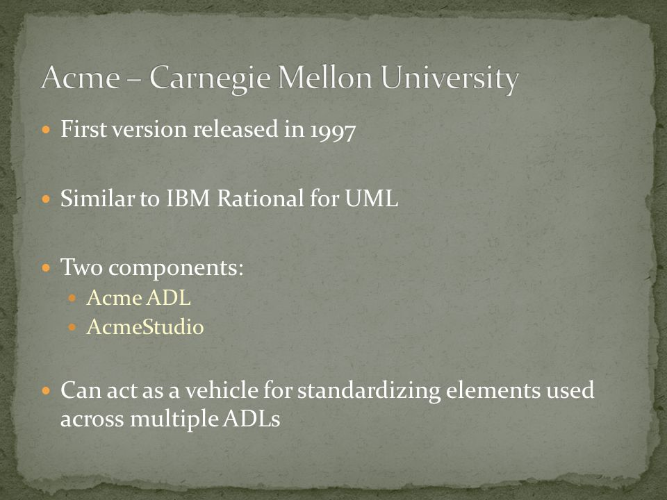 First version released in 1997 Similar to IBM Rational for UML Two components: Acme ADL AcmeStudio Can act as a vehicle for standardizing elements used across multiple ADLs