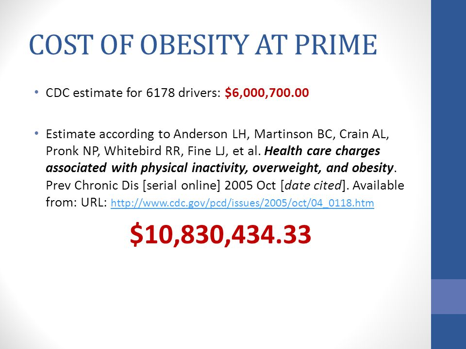 COST OF OBESITY AT PRIME CDC estimate for 6178 drivers: $6,000,700.00 Estimate according to Anderson LH, Martinson BC, Crain AL, Pronk NP, Whitebird RR, Fine LJ, et al.