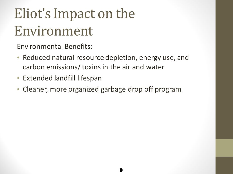 Eliot's Impact on the Environment Environmental Benefits: Reduced natural resource depletion, energy use, and carbon emissions/ toxins in the air and water Extended landfill lifespan Cleaner, more organized garbage drop off program