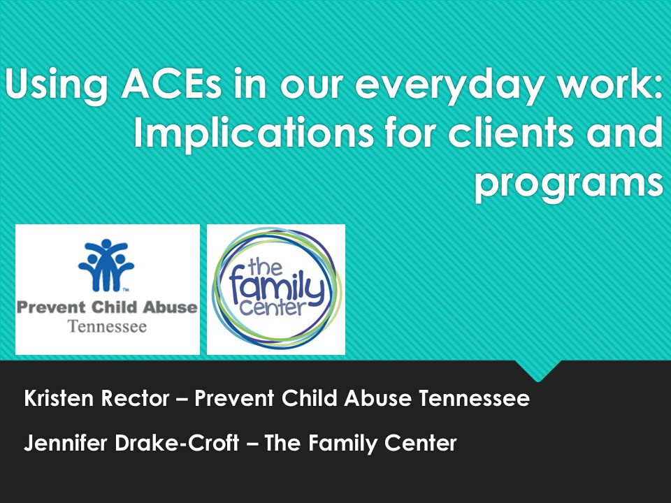 Using ACEs in our everyday work: Implications for clients and programs Kristen Rector – Prevent Child Abuse Tennessee Jennifer Drake-Croft – The Famil