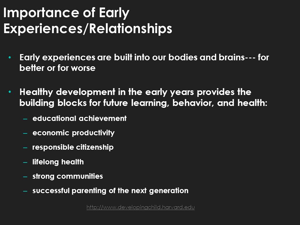 Importance of Early Experiences/Relationships Early experiences are built into our bodies and brains--- for better or for worse Healthy development in