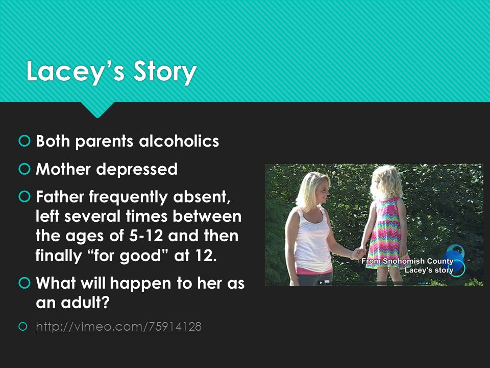 """Lacey's Story  Both parents alcoholics  Mother depressed  Father frequently absent, left several times between the ages of 5-12 and then finally """"f"""
