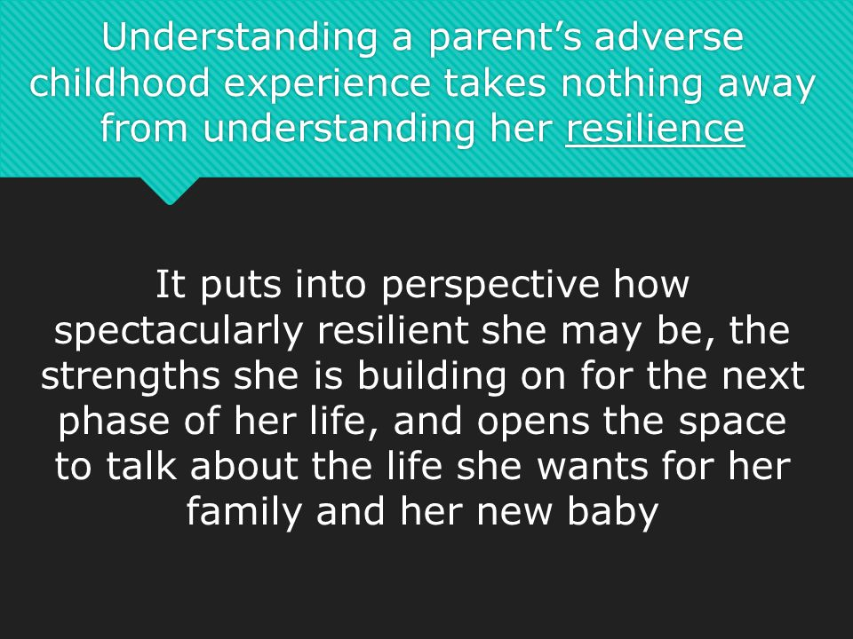 Understanding a parent's adverse childhood experience takes nothing away from understanding her resilience It puts into perspective how spectacularly