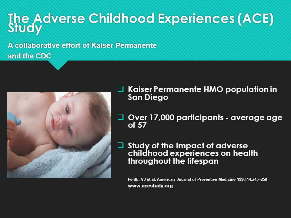 The Adverse Childhood Experiences (ACE) Study A collaborative effort of Kaiser Permanente and the CDC  Kaiser Permanente HMO population in San Diego