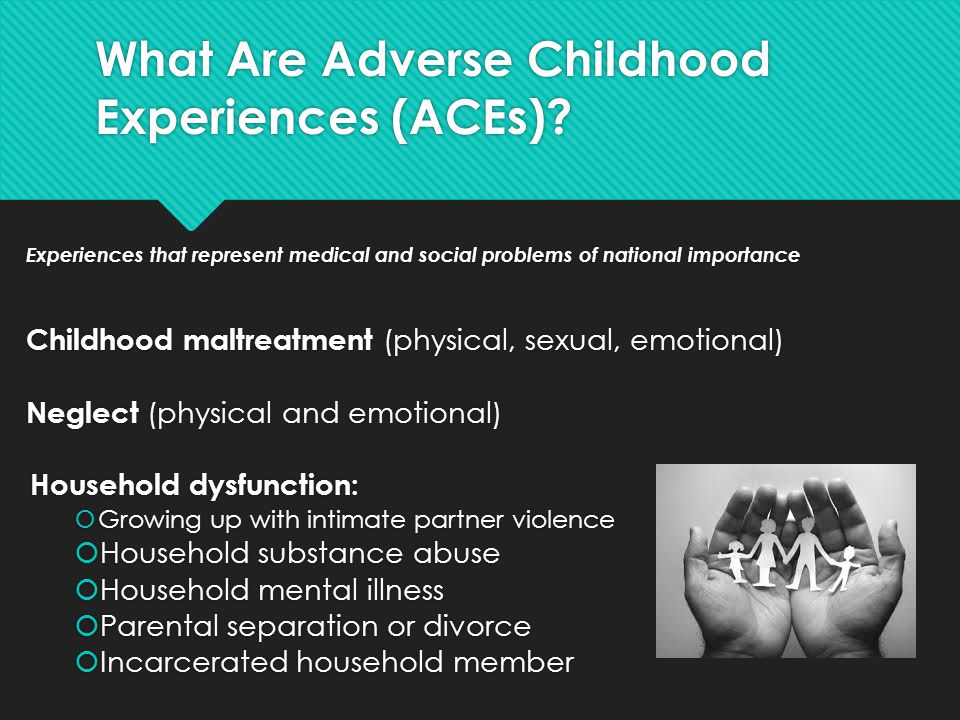 What Are Adverse Childhood Experiences (ACEs)? Experiences that represent medical and social problems of national importance Childhood maltreatment (p