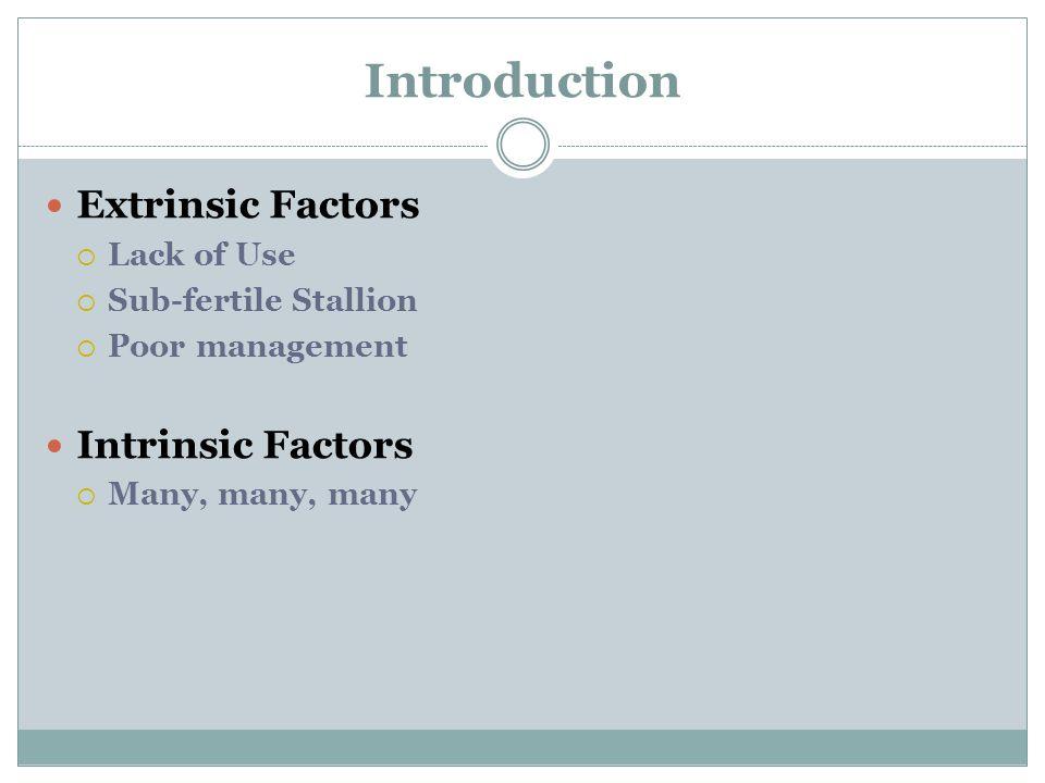 Introduction Extrinsic Factors  Lack of Use  Sub-fertile Stallion  Poor management Intrinsic Factors  Many, many, many