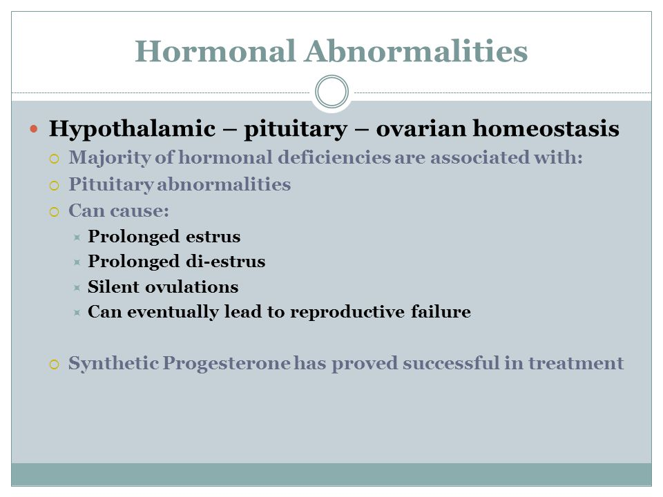 Hormonal Abnormalities Hypothalamic – pituitary – ovarian homeostasis  Majority of hormonal deficiencies are associated with:  Pituitary abnormalities  Can cause:  Prolonged estrus  Prolonged di-estrus  Silent ovulations  Can eventually lead to reproductive failure  Synthetic Progesterone has proved successful in treatment
