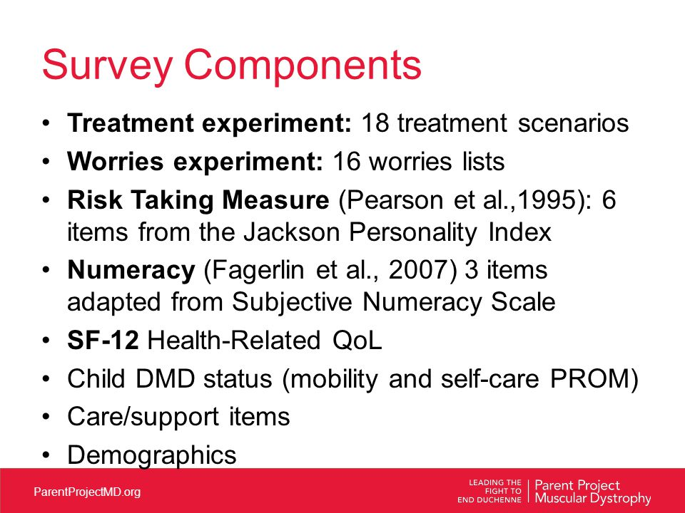 ParentProjectMD.org Survey Components Treatment experiment: 18 treatment scenarios Worries experiment: 16 worries lists Risk Taking Measure (Pearson et al.,1995): 6 items from the Jackson Personality Index Numeracy (Fagerlin et al., 2007) 3 items adapted from Subjective Numeracy Scale SF-12 Health-Related QoL Child DMD status (mobility and self-care PROM) Care/support items Demographics
