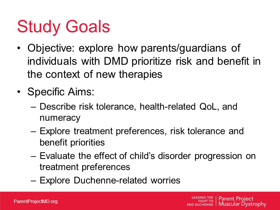 ParentProjectMD.org Study Goals Objective: explore how parents/guardians of individuals with DMD prioritize risk and benefit in the context of new therapies Specific Aims: –Describe risk tolerance, health-related QoL, and numeracy –Explore treatment preferences, risk tolerance and benefit priorities –Evaluate the effect of child's disorder progression on treatment preferences –Explore Duchenne-related worries