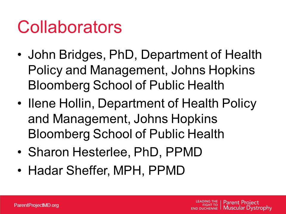 ParentProjectMD.org Collaborators John Bridges, PhD, Department of Health Policy and Management, Johns Hopkins Bloomberg School of Public Health Ilene Hollin, Department of Health Policy and Management, Johns Hopkins Bloomberg School of Public Health Sharon Hesterlee, PhD, PPMD Hadar Sheffer, MPH, PPMD