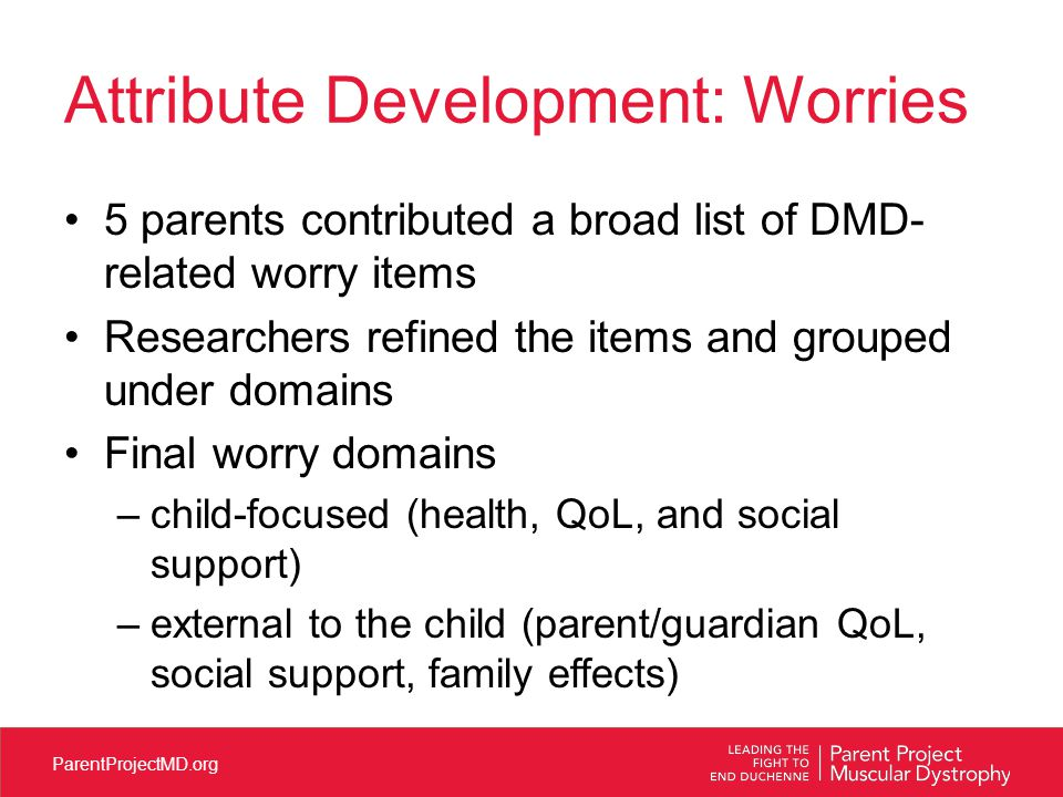 ParentProjectMD.org Attribute Development: Worries 5 parents contributed a broad list of DMD- related worry items Researchers refined the items and grouped under domains Final worry domains –child-focused (health, QoL, and social support) –external to the child (parent/guardian QoL, social support, family effects)