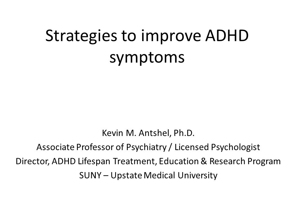 Strategies to improve ADHD symptoms Kevin M. Antshel, Ph.D. Associate Professor of Psychiatry / Licensed Psychologist Director, ADHD Lifespan Treatmen