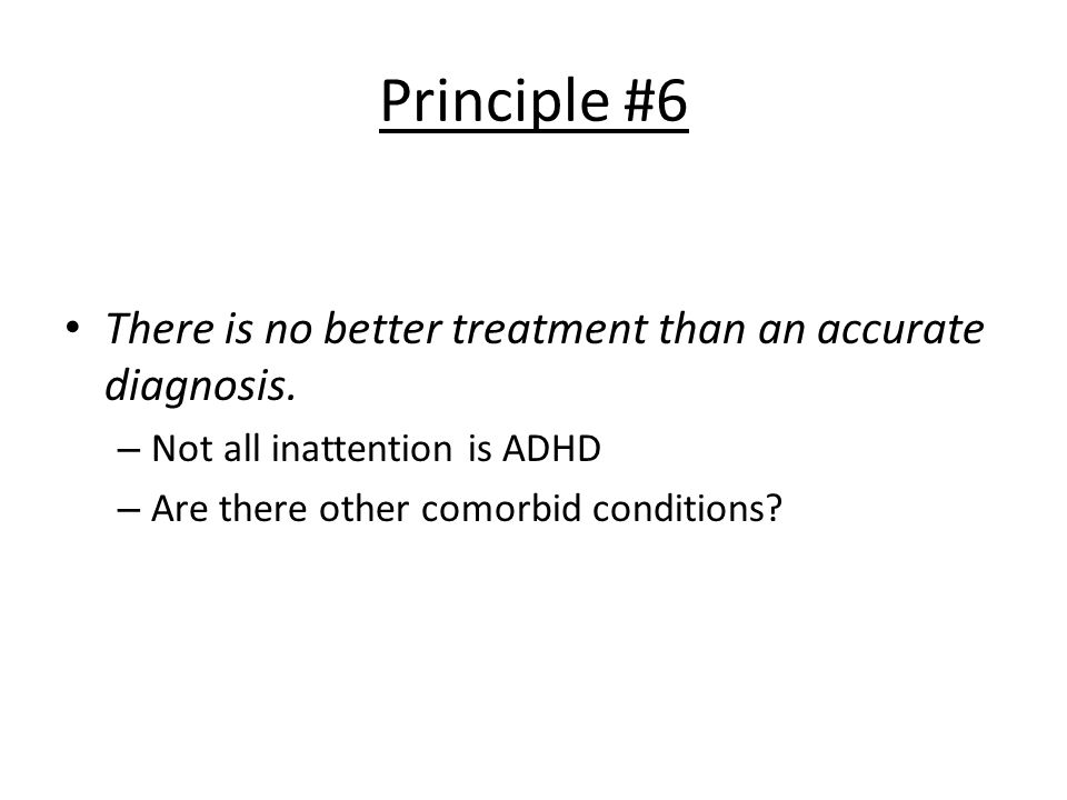 Principle #6 There is no better treatment than an accurate diagnosis. – Not all inattention is ADHD – Are there other comorbid conditions?