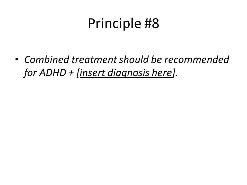 Principle #8 Combined treatment should be recommended for ADHD + [insert diagnosis here].