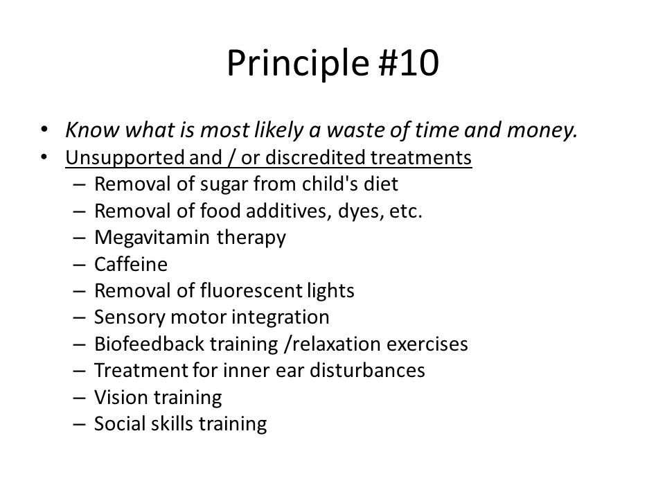 Principle #10 Know what is most likely a waste of time and money. Unsupported and / or discredited treatments – Removal of sugar from child's diet – R