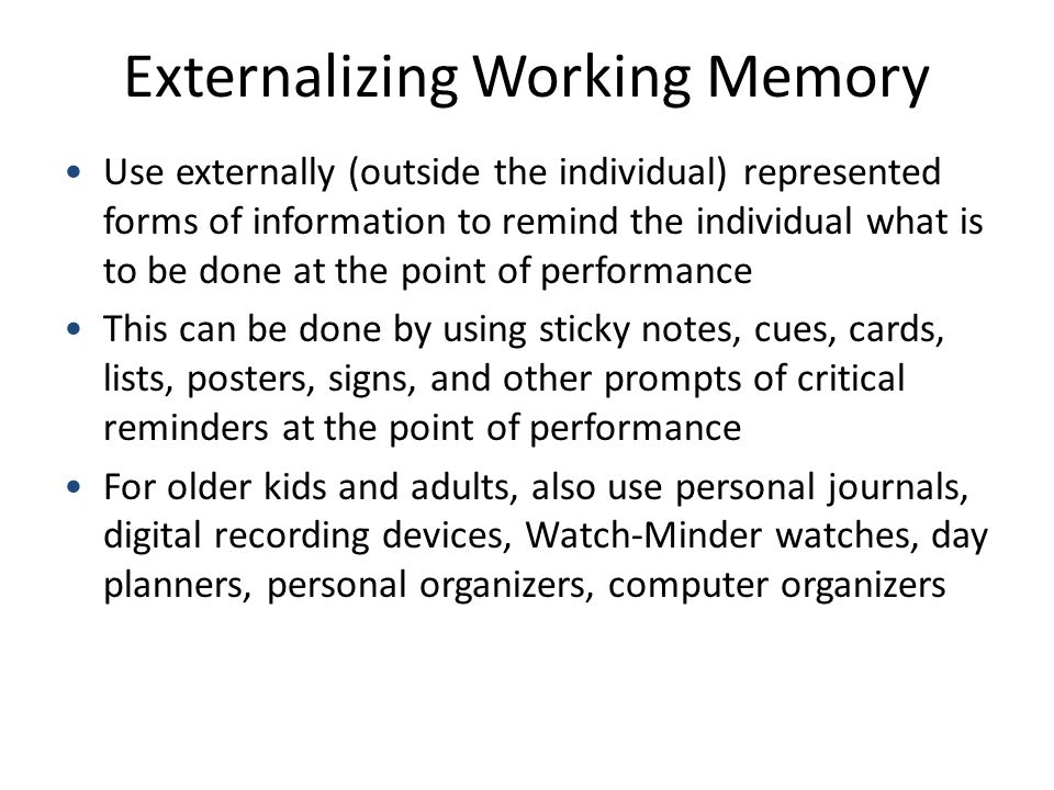 Externalizing Working Memory Use externally (outside the individual) represented forms of information to remind the individual what is to be done at the point of performance This can be done by using sticky notes, cues, cards, lists, posters, signs, and other prompts of critical reminders at the point of performance For older kids and adults, also use personal journals, digital recording devices, Watch-Minder watches, day planners, personal organizers, computer organizers