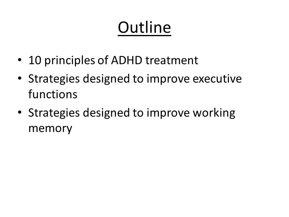 Outline 10 principles of ADHD treatment Strategies designed to improve executive functions Strategies designed to improve working memory