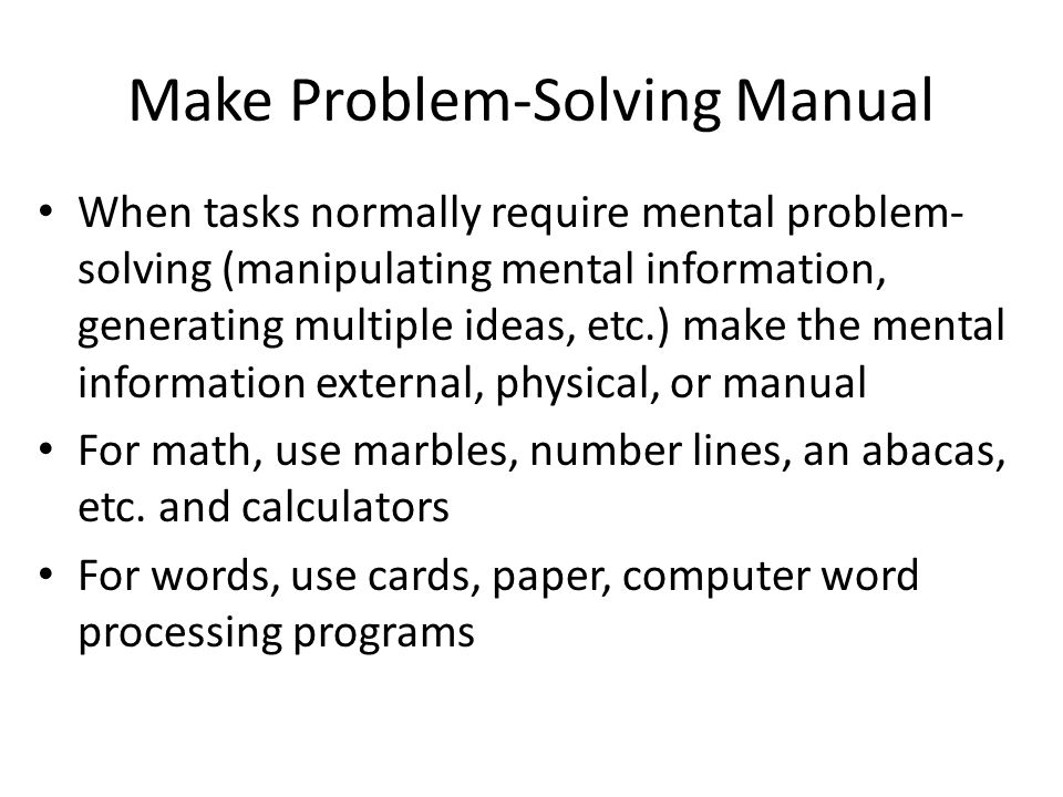 Make Problem-Solving Manual When tasks normally require mental problem- solving (manipulating mental information, generating multiple ideas, etc.) mak