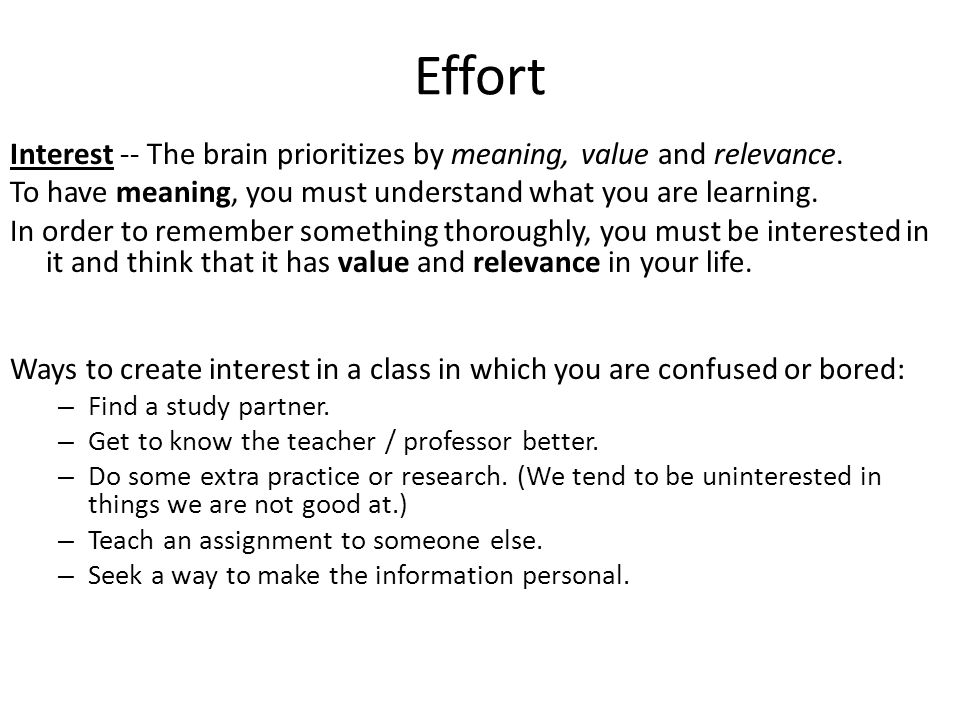 Effort Interest -- The brain prioritizes by meaning, value and relevance. To have meaning, you must understand what you are learning. In order to reme