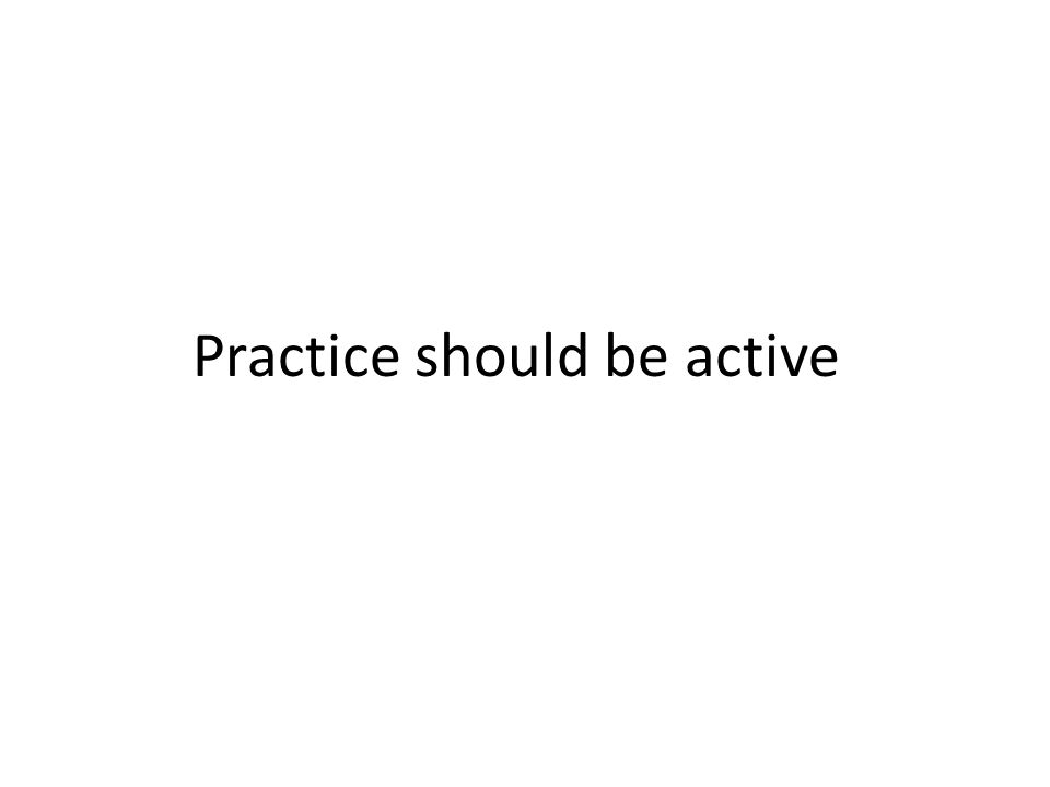 Practice should be active