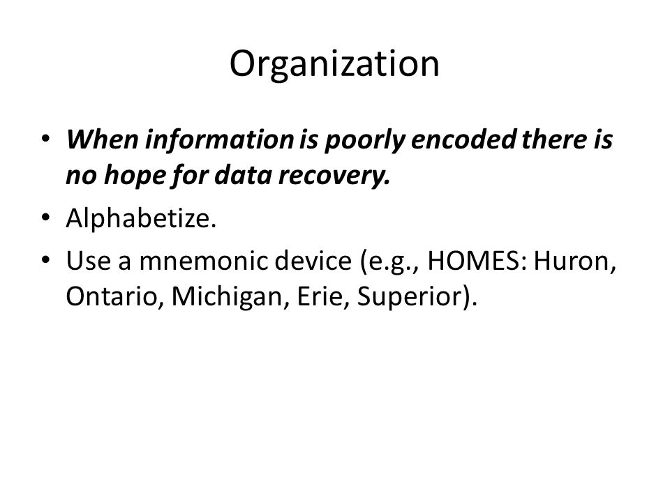 Organization When information is poorly encoded there is no hope for data recovery. Alphabetize. Use a mnemonic device (e.g., HOMES: Huron, Ontario, M