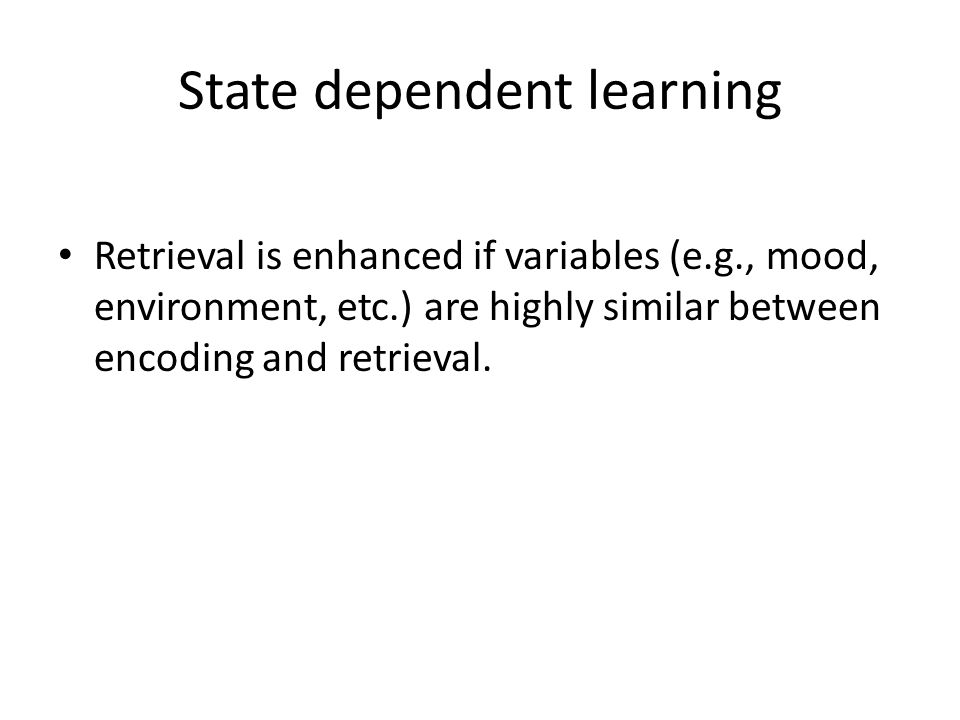 State dependent learning Retrieval is enhanced if variables (e.g., mood, environment, etc.) are highly similar between encoding and retrieval.