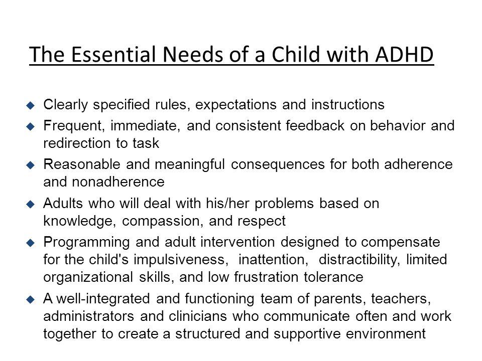 The Essential Needs of a Child with ADHD u Clearly specified rules, expectations and instructions u Frequent, immediate, and consistent feedback on behavior and redirection to task u Reasonable and meaningful consequences for both adherence and nonadherence u Adults who will deal with his/her problems based on knowledge, compassion, and respect u Programming and adult intervention designed to compensate for the child s impulsiveness, inattention, distractibility, limited organizational skills, and low frustration tolerance u A well-integrated and functioning team of parents, teachers, administrators and clinicians who communicate often and work together to create a structured and supportive environment