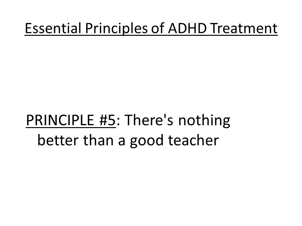 Essential Principles of ADHD Treatment PRINCIPLE #5: There s nothing better than a good teacher
