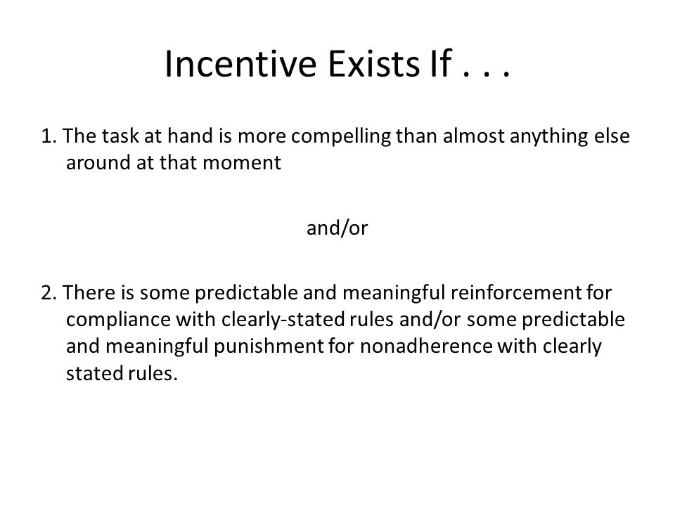Incentive Exists If... 1. The task at hand is more compelling than almost anything else around at that moment and/or 2. There is some predictable and