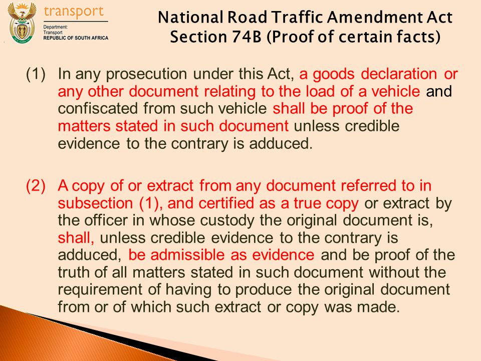 National Road Traffic Amendment Act Section 74B (Proof of certain facts) (1)In any prosecution under this Act, a goods declaration or any other document relating to the load of a vehicle and confiscated from such vehicle shall be proof of the matters stated in such document unless credible evidence to the contrary is adduced.