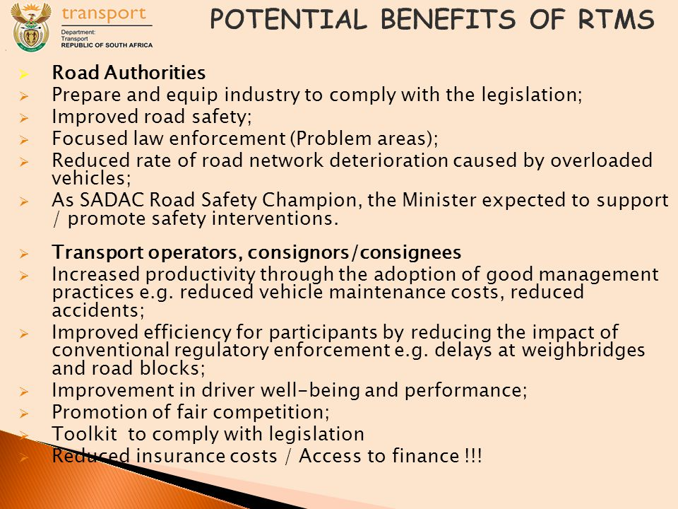  Road Authorities  Prepare and equip industry to comply with the legislation;  Improved road safety;  Focused law enforcement (Problem areas);  Reduced rate of road network deterioration caused by overloaded vehicles;  As SADAC Road Safety Champion, the Minister expected to support / promote safety interventions.