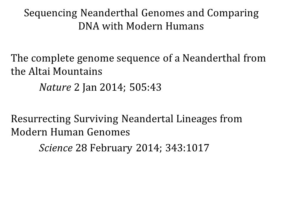 Sequencing Neanderthal Genomes and Comparing DNA with Modern Humans The complete genome sequence of a Neanderthal from the Altai Mountains Nature 2 Jan 2014; 505:43 Resurrecting Surviving Neandertal Lineages from Modern Human Genomes Science 28 February 2014; 343:1017
