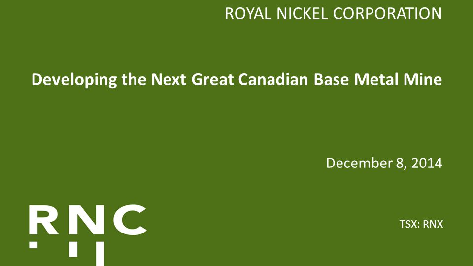 ROYAL NICKEL CORPORATION Developing the Next Great Canadian Base Metal Mine December 8, 2014 TSX: RNX