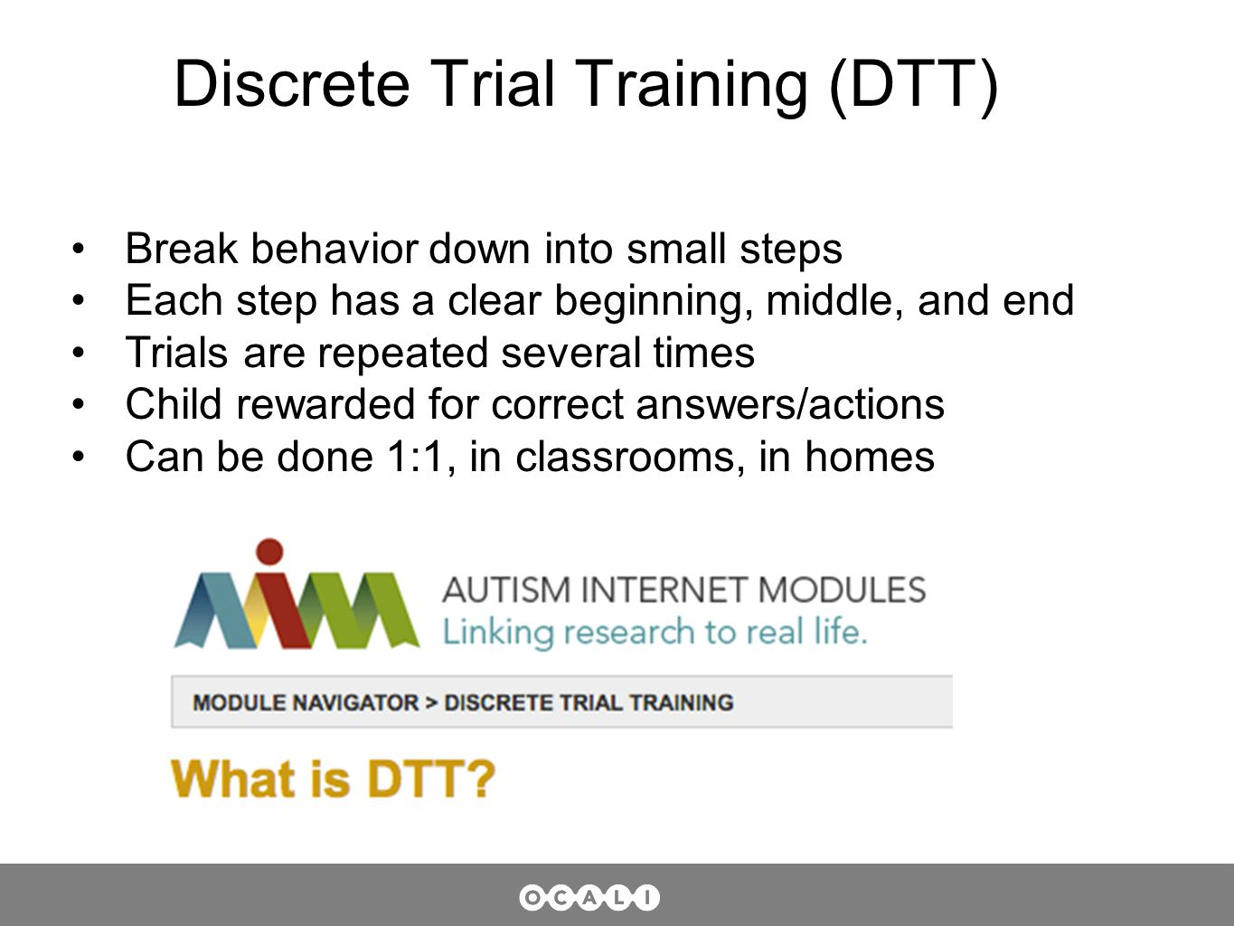 Discrete Trial Training (DTT) Break behavior down into small steps Each step has a clear beginning, middle, and end Trials are repeated several times