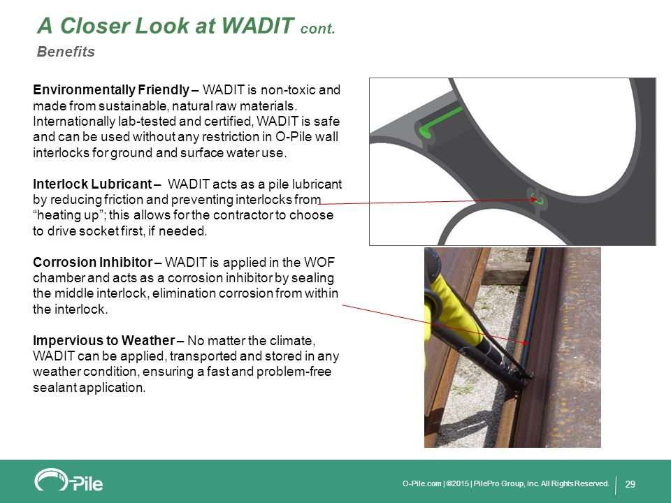 O-Pile.com | ©2015 | PilePro Group, Inc. All Rights Reserved. 29 A Closer Look at WADIT cont. Benefits Environmentally Friendly – WADIT is non-toxic a