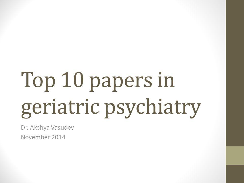 Top 10 papers in geriatric psychiatry Dr. Akshya Vasudev November 2014
