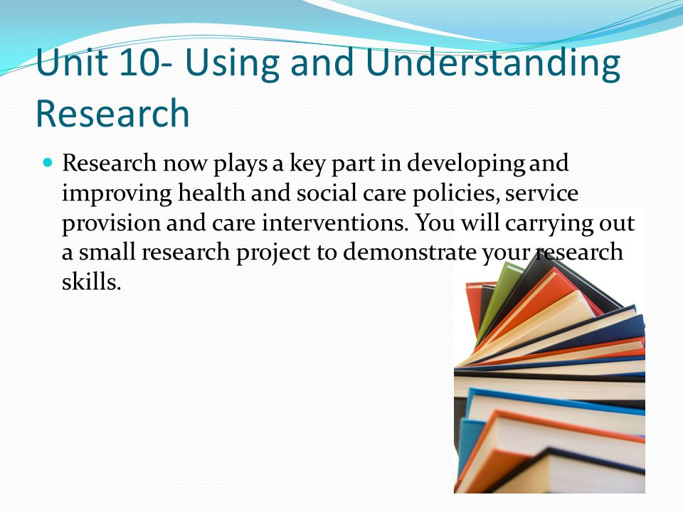 Unit 10- Using and Understanding Research Research now plays a key part in developing and improving health and social care policies, service provision